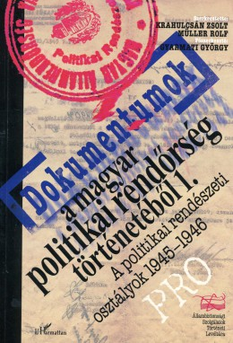 Dokumentumok a politikai rendőrség történetéből 1. - A politikai rendészeti osztályok 1945-1946